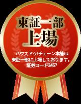 東証一部上場 ハウスドゥ!チェーン本舗は東証一部に上場しております。証券コード3457